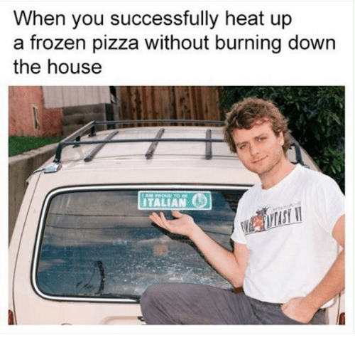 Frozen, Pizza, and Heat: When you successfully heat up  a frozen pizza without burning down  the house  ITALIAN  C