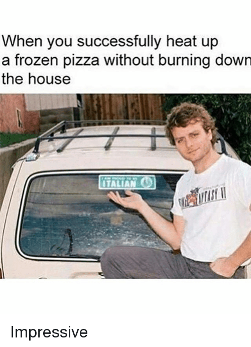 Frozenness: When you successfully heat up  a frozen pizza without burning down  the house  ITALIAN Impressive