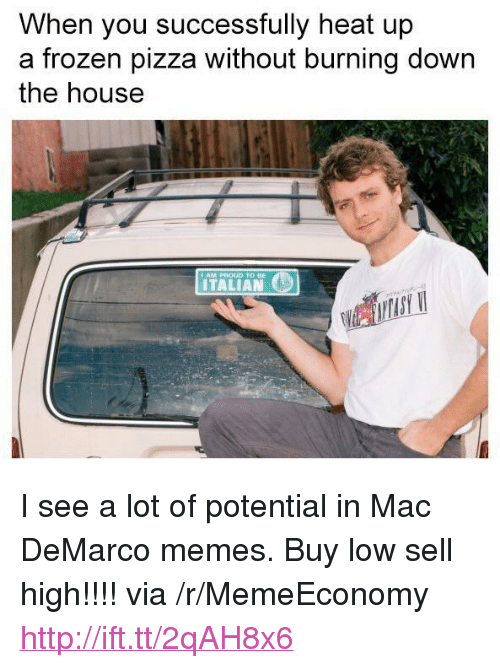 """mac demarco: When you successfully heat up  a frozen pizza without burning down  the house  ITALIAN <p>I see a lot of potential in Mac DeMarco memes. Buy low sell high!!!! via /r/MemeEconomy <a href=""""http://ift.tt/2qAH8x6"""">http://ift.tt/2qAH8x6</a></p>"""