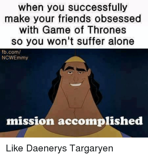 Memes, Daenerys Targaryen, and 🤖: when you successfully  make your friends obsessed  with Game of Thrones  so you won't suffer alone  fb.com/  NCWEmmy  mission accomplished Like Daenerys Targaryen