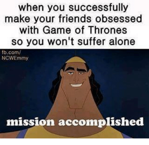 Friends, Game of Thrones, and Memes: when you successfully  make your friends obsessed  with Game of Thrones  so you won't suffer alone  fb.com/  NCWEmmy  mission accomplished