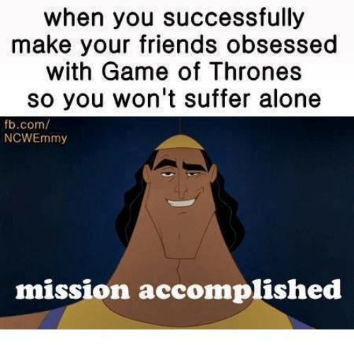 Friends, Memes, and fb.com: when you successfully  make your friends obsessed  with Game of Thrones  so you won't suffer alone  fb.com/  NCWEmmy  mission accomplished