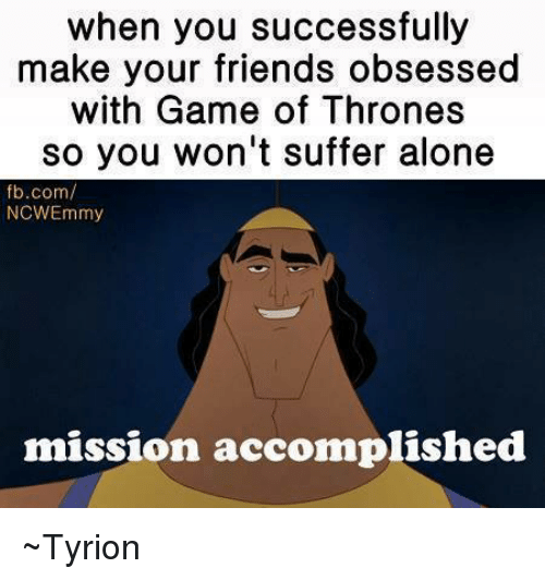 Friends, Memes, and fb.com: when you successfully  make your friends obsessed  with Game of Thrones  so you won't suffer alone  fb.com/  NCWEmmy  mission accomplished ~Tyrion