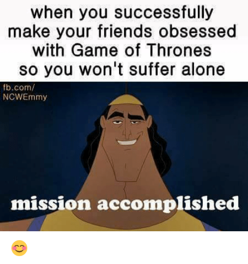 Game of Thrones, Memes, and Success: when you successfully  make your friends obsessed  with Game of Thrones  so you won't suffer alone  fb.com/  NCWEmmy  mission accomplished 😊