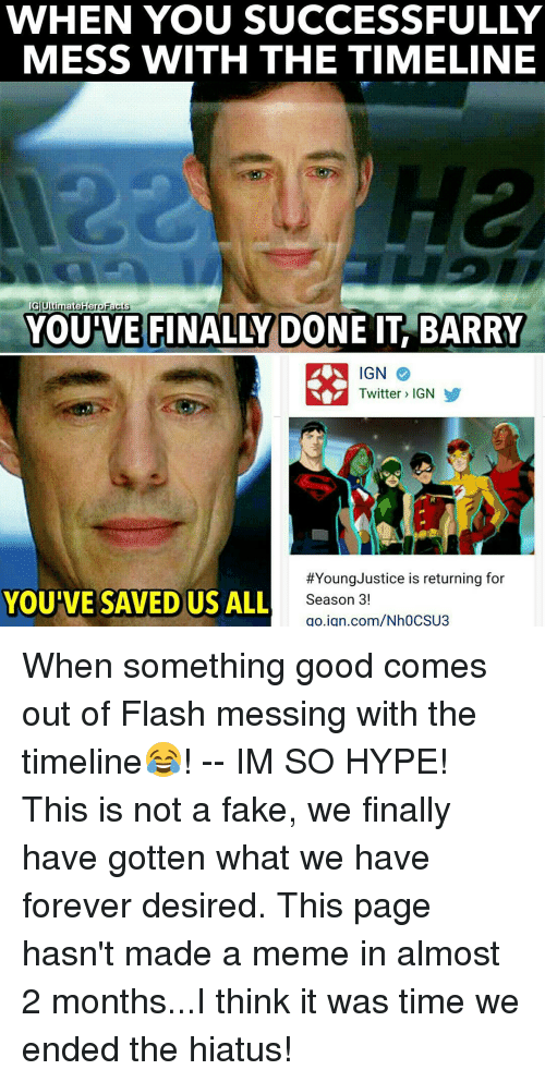 Ign Twitter: WHEN YOU SUCCESSFULLY  MESS WITH THE TIMELINE  IG UltimateHeroFacts  IT BARRY  YOU VE FINALLY  DONE IGN  Twitter IGN  #Young Justice is returning for  YOU'VE SAVED US ALL  Season 3!  go.ign.com/Nh0CSU3 When something good comes out of Flash messing with the timeline😂! -- IM SO HYPE! This is not a fake, we finally have gotten what we have forever desired. This page hasn't made a meme in almost 2 months...I think it was time we ended the hiatus!