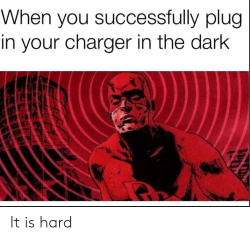 plug: When you successfully plug  in your charger in the dark It is hard