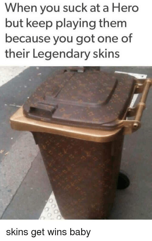 Winning Baby: When you suck at a Hero  but keep playing them  because you got one of  their Legendary skins skins get wins baby