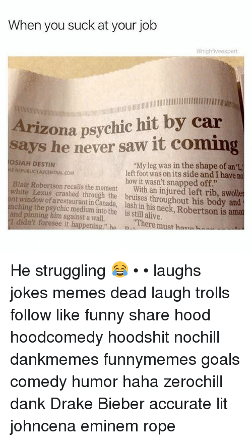 """Alive, Dank, and Drake: When you suck at your job  @high five expert  Arizona psychic hit by car  says he never saw it coming  OSIAH DESTIN  """"My leg was in the shape of an  EREPusUCI AZCENTRAL COM  left foot was on its side and I have no  Blair Robertson how it wasn't snapped off.""""  white Lexus recalls the moment  With an injured left rib, swolle  ont window of crashed through the throughout his body and  ching arestaurant his is aman  and pinning him medium into the is still alive.  against a I didn't foresee it happening ha There  must ha..  D He struggling 😂 • • laughs jokes memes dead laugh trolls follow like funny share hood hoodcomedy hoodshit nochill dankmemes funnymemes goals comedy humor haha zerochill dank Drake Bieber accurate lit johncena eminem rope"""