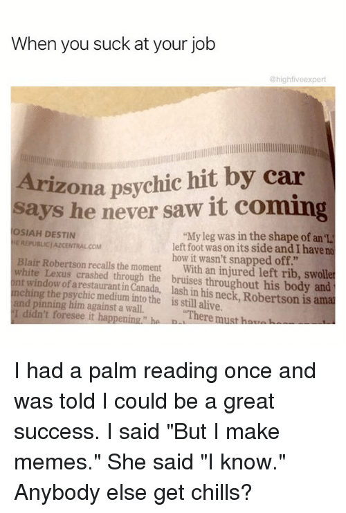 "Alive, Lexus, and Memes: When you suck at your job  @high fiveexpert  Arizona psychic hit by car  says he never saw it coming  OSIAH DESTIN  My leg was in the shape of an el  E REPUBLIC/AZCENTRALCOM  left foot was on its side andIhave no  Blair Robertson how it wasn't snapped off.""  white recalls the moment  with an injured left rib, swolle  nt Lexus crashed through the bruises throughout his body and  window of arestauranti  lash his neck Robertson is amal  ching the p  the is in alive.  and pinning him against a wall.  still I didn't foresee it happening ha D  ""There must har, I had a palm reading once and was told I could be a great success. I said ""But I make memes."" She said ""I know."" Anybody else get chills?"
