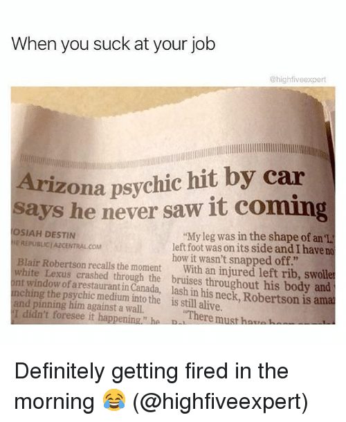 """robertsons: When you suck at your job  @highfiveexpert  Arizona psychic hit by car  says he never saw it coming  OSIAH DESTIN  E REPUBLICJAZCENTRAL COM  """"My leg was in the shape of an 'L  left foot was on its side and I have no  how it wasn't snapped off.""""  Blair Robertson recalls the moment With an injured left rib, swolle  white Lexus crashed through the bruises throughout his body and  nt window of arestaurant in Canada, lash in his neck, Robertson is ama  nching the psychic medium into the is still alive.  and pinning him against a wall.  I didn't foresee it happening."""" ha B  There must haua Definitely getting fired in the morning 😂 (@highfiveexpert)"""
