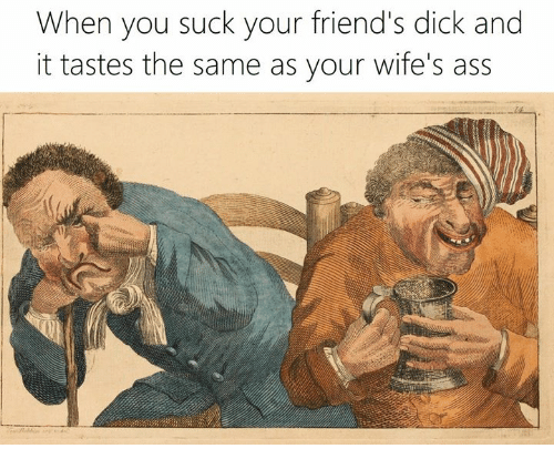 Ass, Friends, and Dick: When you suck your friend's dick and  it tastes the same as your wife's ass