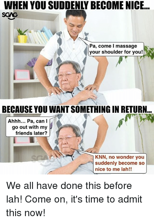 Friends, Massage, and Memes: WHEN YOU SUDDENLY BECOME NICE..  SCAG  Pa, come l massage  your shoulder for you!  BECAUSE YOU WANT SOMETHING IN RETURN...  Ahhh... Pa, can I  go out with my  friends later?  KNN, no wonder you  suddenly become so  nice to me lah!! We all have done this before lah! Come on, it's time to admit this now!