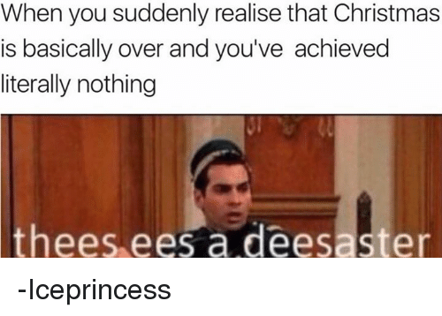 Theese: When you suddenly realise that Christmas  is basically over and you've achieved  literally nothing  thees ees a deesaster -Iceprincess