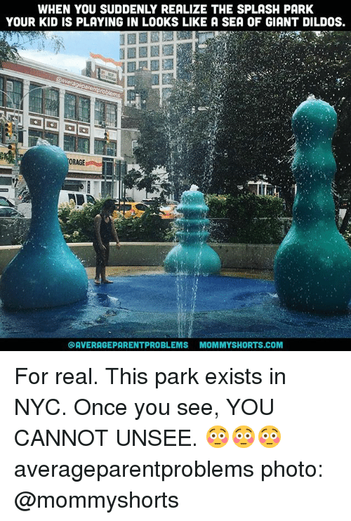Memes, Giant, and 🤖: WHEN YOU SUDDENLY REALIZE THE SPLASH PARK  YOUR KID IS PLAYING IN LOOKS LIKE A SEA OF GIANT DILDOS.  ORAGE  @AVERAGEPARENTPROBLEMS MOMMYSHORTS.COM For real. This park exists in NYC. Once you see, YOU CANNOT UNSEE. 😳😳😳 averageparentproblems photo: @mommyshorts