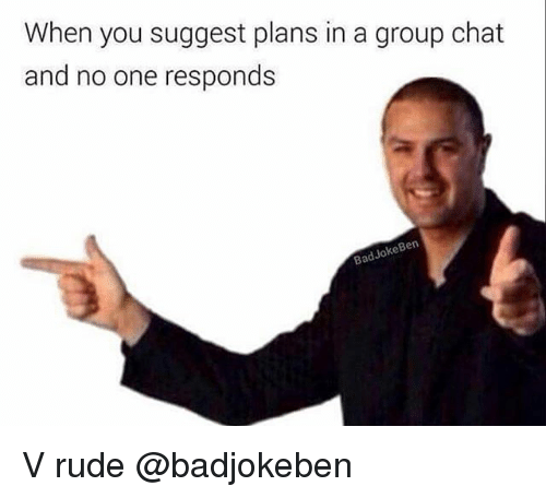 Group Chat, Rude, and Chat: When you suggest plans in a group chat  and no one responds  BadJokeBen V rude @badjokeben