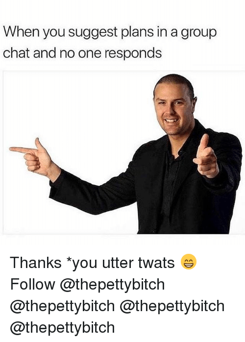 Group Chat, Memes, and Chat: When you suggest plans in a group  chat and no one responds Thanks *you utter twats 😁 Follow @thepettybitch @thepettybitch @thepettybitch @thepettybitch