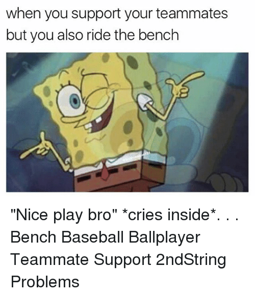 "Baseball, Memes, and Nice: when you support your teammates  but you also ride the bench ""Nice play bro"" *cries inside*. . . Bench Baseball Ballplayer Teammate Support 2ndString Problems"