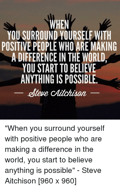 World, QuotesPorn, and Who: WHEN  YOU SURROUND YOURSELF WITH  POSITIVE PEOPLE WHO ARE MAKING  A DIFFERENCE IN THE WORLD  YOU START TO BELIEVE  ANYTHING IS POSSIBLE.  oteue cAitchison