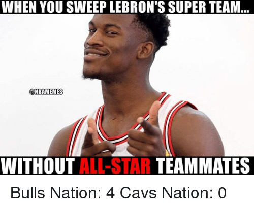 All Star, Cavs, and Nba: WHEN YOU SWEEPLEBRON'S SUPER TEAM  ONBAMEMES  WITHOUT  ALL-STAR  TEAMMATES Bulls Nation: 4  Cavs Nation: 0