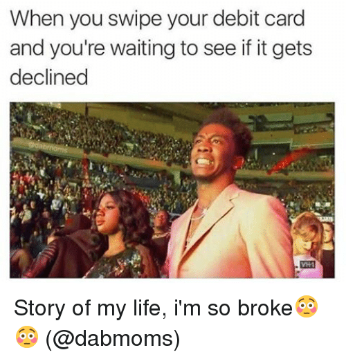 SIZZLE: When you swipe your debit card  and you're waiting to see if itgets  declined Story of my life, i'm so broke😳😳 (@dabmoms)