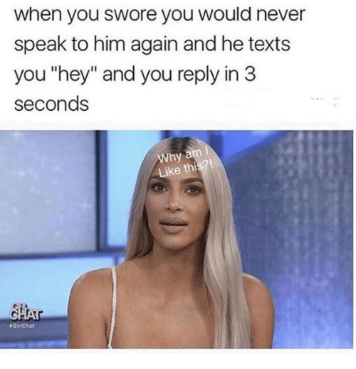 """Relationships, Never, and Texts: when you swore you would never  speak to him again and he texts  you """"hey"""" and you reply in 3  seconds  Why a  Like this?!"""