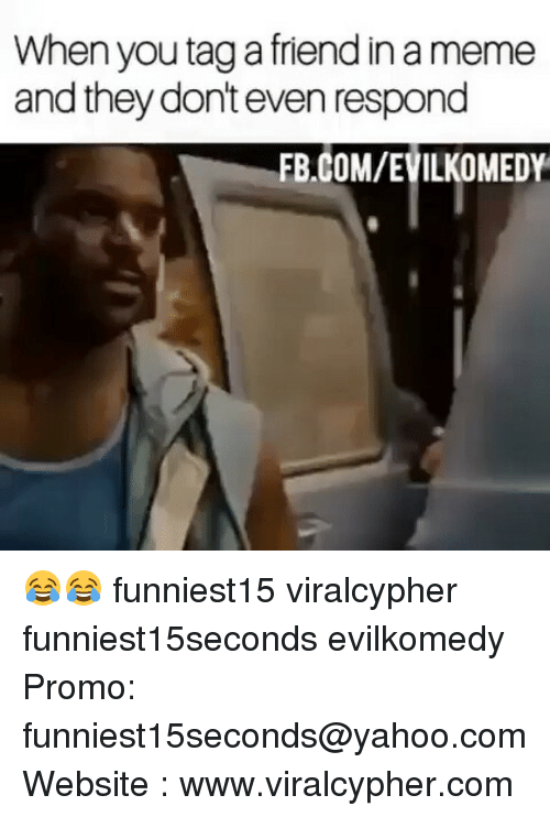 Funny, Meme, and fb.com: When you tag a friend in a meme  and they dont even respond  FB.COM/EVILKOMEDY 😂😂 funniest15 viralcypher funniest15seconds evilkomedy Promo: funniest15seconds@yahoo.com Website : www.viralcypher.com