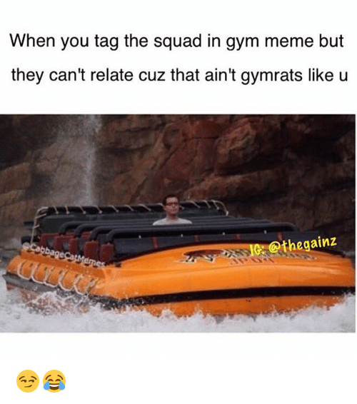 gym memes: When you tag the squad in gym meme but  they can't relate cuz that ain't gymrats like u  Othe gainz 😏😂