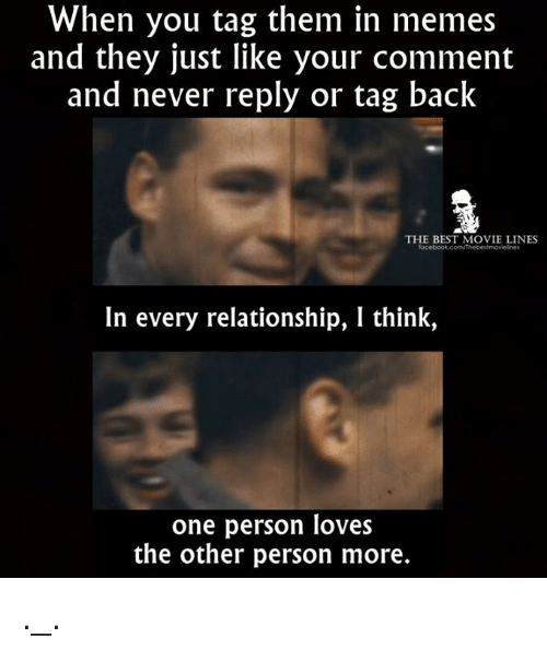 movie lines: When you tag them in memes  and they just like your comment  and never reply or tag back  THE BEST MOVIE LINES  acebook.com/Thebestmovielnes  In every relationship, I think,  one person loves  the other person more. ._.