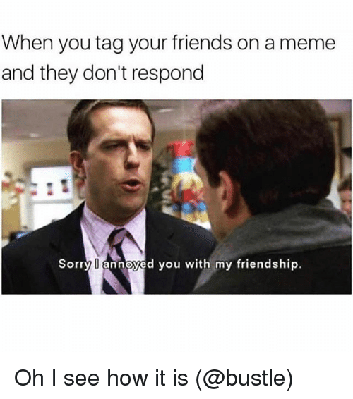 Friends, Meme, and Memes: When you tag your friends on a meme  and they don't respond  Sorry annoyed you with my friendship. Oh I see how it is (@bustle)