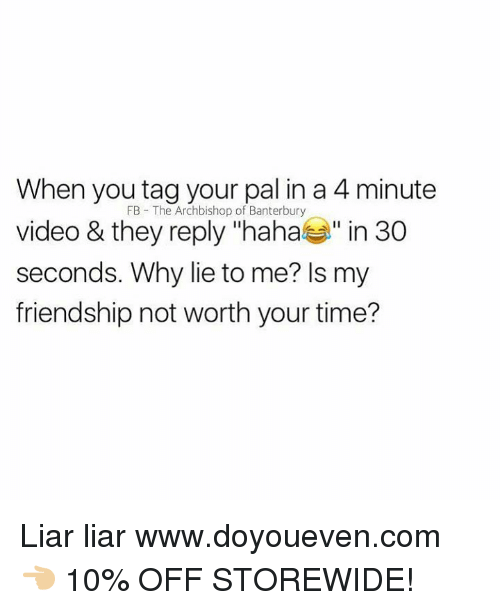 """4 minute: When you tag your pal in a 4 minute  video & they reply """"haha"""" in 30  seconds. Why lie to me? ls my  friendship not worth your time?  FB The Archbishop of Banterbury Liar liar  www.doyoueven.com 👈🏼 10% OFF STOREWIDE!"""