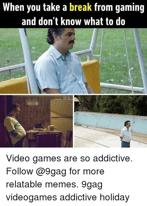 9gag, Memes, and Video Games: When you take a break from gaming  and don't know what to do Video games are so addictive. Follow @9gag for more relatable memes. 9gag videogames addictive holiday