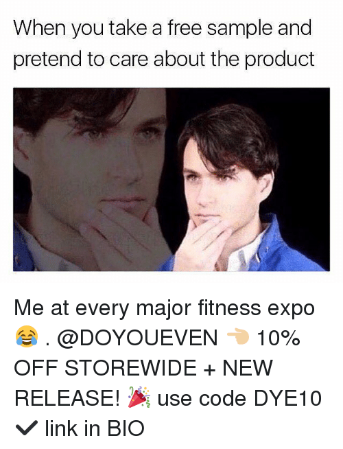 Gym, Free, and Link: When you take a free sample and  pretend to care about the product Me at every major fitness expo 😂 . @DOYOUEVEN 👈🏼 10% OFF STOREWIDE + NEW RELEASE! 🎉 use code DYE10 ✔️ link in BIO