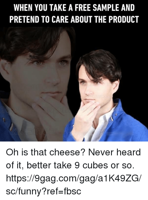 9gag, Dank, and Funny: WHEN YOU TAKE A FREE SAMPLE AND  PRETEND TO CARE ABOUT THE PRODUCT Oh is that cheese? Never heard of it, better take 9 cubes or so. https://9gag.com/gag/a1K49ZG/sc/funny?ref=fbsc