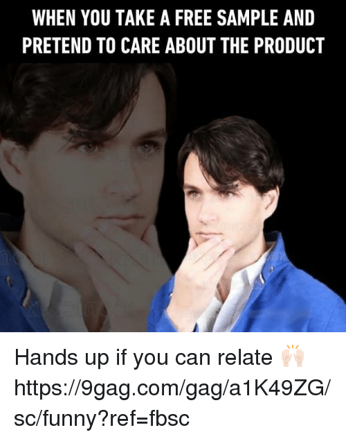 9gag, Dank, and Funny: WHEN YOU TAKE A FREE SAMPLE AND  PRETEND TO CARE ABOUT THE PRODUCT Hands up if you can relate 🙌🏻 https://9gag.com/gag/a1K49ZG/sc/funny?ref=fbsc