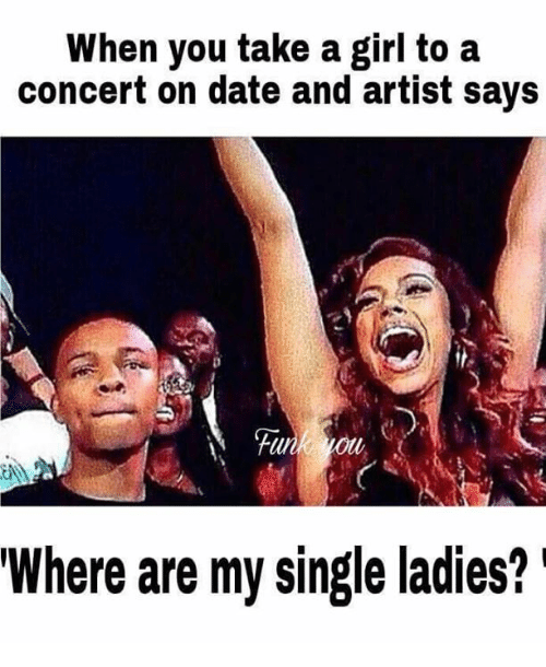 Memes, Date, and Girl: When you take a girl to a  concert on date and artist says  Where are my single ladies?