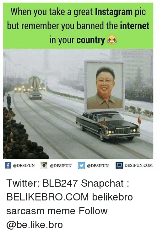 Be Like, Instagram, and Internet: When you take a great Instagram pic  but remember you banned the internet  in your country.  KI@DESIFUN  @DESIFUN  @DESIFUN DESIFUN.COM Twitter: BLB247 Snapchat : BELIKEBRO.COM belikebro sarcasm meme Follow @be.like.bro