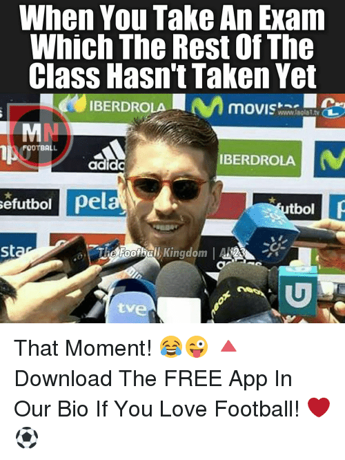 Memes, Taken, and Apps: When You Take An Exam  Which The Rest Of The  Class Hasn't Taken Yet  IBERDROLA  MOVISE  wwww.laalalts  FOOTBALL  IBERDROLA  Se  pela  tbol  St  Kingdom  'Th That Moment! 😂😜 🔺Download The FREE App In Our Bio If You Love Football! ❤️⚽️