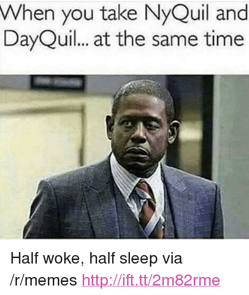 """DayQuil: When you take NyQuil and  DayQuil. at the same time <p>Half woke, half sleep via /r/memes <a href=""""http://ift.tt/2m82rme"""">http://ift.tt/2m82rme</a></p>"""