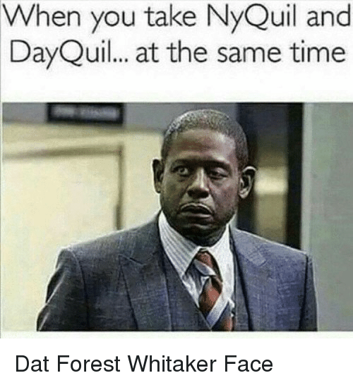 Forest Whitaker Face: When you take NyQuil and  DayQuil.. at the same time  90 <p>Dat Forest Whitaker Face</p>