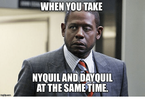 nyquil and dayquil: WHEN YOU TAKE  NYQUIL AND DAYQUIL  AT THE SAME TIME