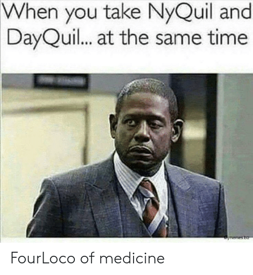 nyquil and dayquil: When  you take NyQuil and  DayQuil.. at the same time FourLoco of medicine