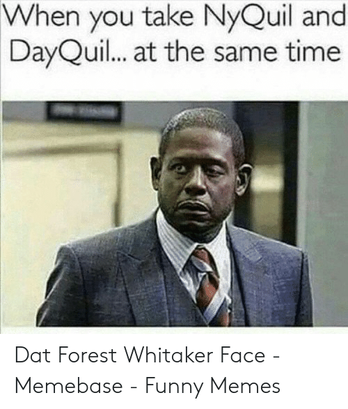 Forest Whitaker Face: When you take NyQuil and  DayQuil.. at the same time  90 Dat Forest Whitaker Face - Memebase - Funny Memes