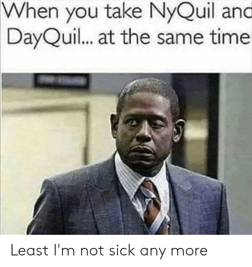 nyquil and dayquil: When you take NyQuil and  DayQuil... at the same time Least I'm not sick any more