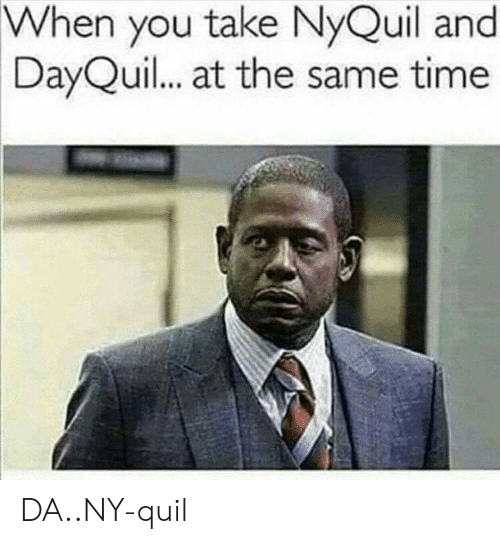 nyquil and dayquil: When you take NyQuil and  DayQuil... at the same time DA..NY-quil