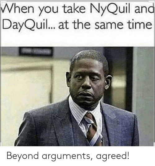 nyquil and dayquil: When you take NyQuil and  DayQuil... at the same time Beyond arguments, agreed!