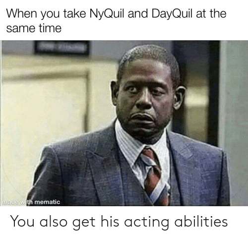 nyquil and dayquil: When you take NyQuil and DayQuil at the  same time  made with mematic You also get his acting abilities