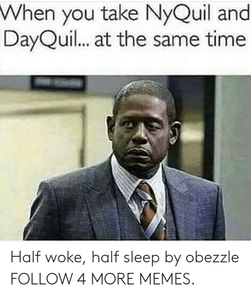 DayQuil: When you take NyQuil and  DayQuil... at the same time Half woke, half sleep by obezzle FOLLOW 4 MORE MEMES.