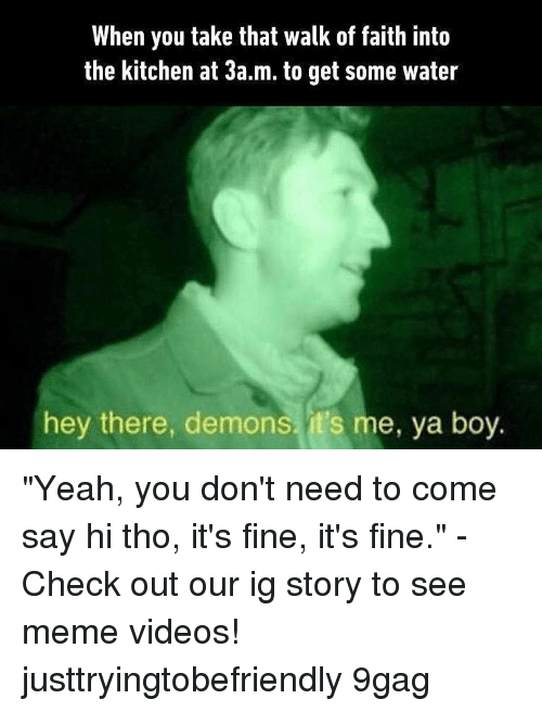 """Meme Videos: When you take that walk of faith into  the kitchen at 3a.m. to get some water  hey there, demons, it's me, ya boy. """"Yeah, you don't need to come say hi tho, it's fine, it's fine."""" - Check out our ig story to see meme videos! justtryingtobefriendly 9gag"""