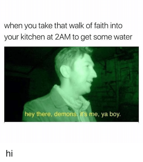 Water, Faith, and Boy: when you take that walk of faith into  your kitchen at 2AM to get some water  hey there, demons, it's me, ya boy hi