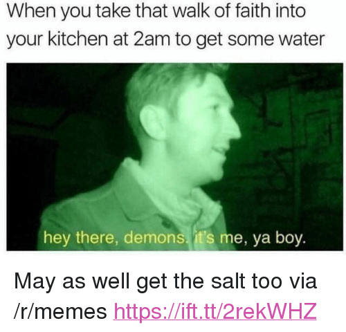 "Memes, Water, and Faith: When you take that walk of faith into  your kitchen at 2am to get some water  hey there, demons. it's me, ya boy <p>May as well get the salt too via /r/memes <a href=""https://ift.tt/2rekWHZ"">https://ift.tt/2rekWHZ</a></p>"